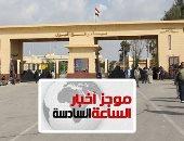 موجز أخبار6.. السلطات المصرية تعلن إغلاق معبر رفح يومى الجمعة والسبت