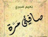"""مناقشة """"صافينى مرة"""" لـ نعيم صبرى بمكتبة مصر الجديدة العامة.. الثلاثاء"""
