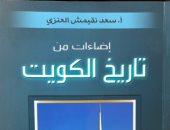 """صور.. سعد العنزى يوثق مسيرة التطور فى كتاب """"إضاءات من تاريخ الكويت"""""""