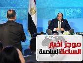 موجز 6.. السيسي: أمن الخليج جزء من أمننا القومى ومستعدون لحماية الأشقاء