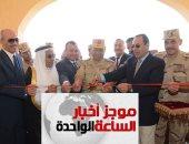 موجز الساعة1.. القوات المسلحة تنشئ تجمعا حضاريا جديدا بوسط سيناء