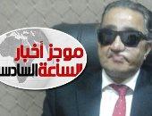 موجز أخبار6.. وفاة العقيد ساطع النعمانى ضحية إرهاب الإخوان خلال رحلة العلاج
