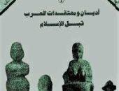 قرأت لك.. كتاب أديان ومعتقدات العرب قبل الإسلام.. ما الذى كان يعبده الناس
