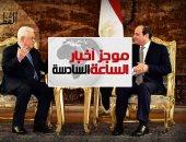 موجز6.. الرئيس السيسي يستقبل أبو مازن.. ويؤكد: القضية الفلسطينية ستظل أولوية