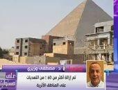 """أمين """"الأعلى للآثار"""": إزالة البيوت المخالفة فى حرم هرم خوفو"""