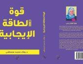"""صدور كتاب """"قوة الطاقة الإيجابية"""" لـ وفاء محمد مصطفى عن دار الصحفى"""