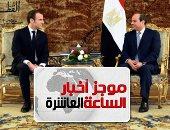 موجز أخبار 10 مساء.. توافق سياسى بين مصر وفرنسا حول حلول الأزمات بالمنطقة