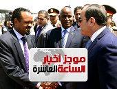 موجز 10 مساء.. نشاط مكثف للرئيس بإثيوبيا قبل تسلم رئاسة الاتحاد الأفريقى