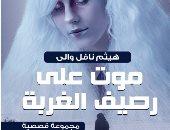 """""""موت على رصيف الغربة"""" مجموعة قصصية لـ هيثم نافل والى عن دار سما"""