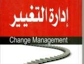 قرأت لك.. كتاب إدارة التغيير.. ليس سهلا لكنه ضرورة