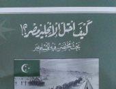 """كتاب """"كيف احتل الإنجليز مصر؟"""" يؤكد: الاستعمار الجديد يتعلم من قديمه"""