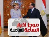 موجز 6.. السيسي لـ ميركل: نسعى لوحدة واستقرار ليبيا وندعم خيارات شعب السودان