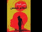 اليوم..دار الشروق تنظم ندوة لمناقشة رواية «أحلام شمس» فى جمعية الجيزويت