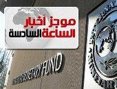 موجز6.. صندوق النقد: مصر استخدمت 12 مليار دولار قيمة القرض بشكل فعال