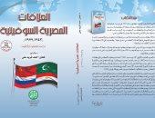 المؤسسة المصرية الروسية تصدر كتاب العلاقات المصرية السوفيتية لـ فطين أحمد