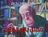 """افطر مع رواية.. """"مقتل بائع الكتب"""" سيرة اغتراب المثقف فى الوطن العربى"""
