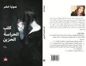 """صونيا خضر تصدر ثانى أعمالها الروائية """"كلب الحراسة الحزين"""""""