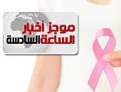موجز 6.. انطلاق مبادرة الرئيس للكشف عن سرطان الثدى غدا فى 9 محافظات مجانا