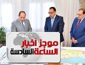 موجز 6 مساء.. الرئيس يستعرض المدن الجديدة الجارى تشييدها فى صعيد مصر