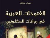قرأت لك.. الفتوحات العربية فى رواية المغلوبين.. التاريخ يحتاج كتابة جديدة