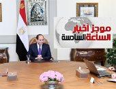موجز 6.. السيسي يؤكد ضرورة استثمار طاقات الشباب غير المحدودة فى بناء الوطن