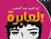 """يصدر حديثا.. """"العابرة"""" رواية جديدة لـ إبرهيم عبد المجيد.. وكتب أخرى"""