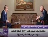 أمين جامعة الدول العربية: مصر تعرضت لهزة فى 2011 أضاعت عليها فرص اقتصادية هامة