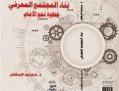 """كتاب """"بناء المجتمع المعرفى"""" يوضح كيف نبنى مشاريع تنموية معاصرة"""