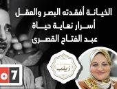 الخيانة أفقدته البصر والعقل.. أسرار نهاية حياة عبدالفتاح القصرى فى حكايات زينب
