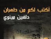 """قرأت لك.. """"أكتب لكم من طهران"""" آلام ما بعد الثورة الإسلامية"""
