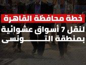 خطة محافظة القاهرة لنقل 7 أسواق عشوائية بمنطقة التونسى.. إنفوجراف