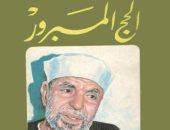 """قرأت لك.. """"الحج المبرور"""" رحلة روحانية فى مناسك الركن الأعظم فى الإسلام"""