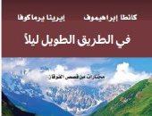 """كتاب """"فى الطريق الطويل ليلاً"""" يرصد عادات وتقاليد الشعوب فى منطقة القوقاز"""