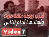 """ضرب زوجته علقة موت في الشارع وأهانها أمام الناس.. شوف تصرف المصريين في """"الحلزومة"""""""