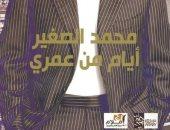 """محمد الصغير.. محطات علاقته بالمشاهير فى سيرته """"أيام من عمرى"""""""