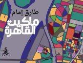"""تصدر قريبا.. رواية """"ماكيت القاهرة"""" للروائى طارق إمام عن منشورات المتوسط"""