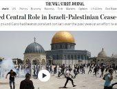 وول ستريت جورنال: مصر لعبت دورا مركزيا وحاسما فى وقف إطلاق النار بغزة