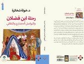 """""""رحلة ابن فضلان"""" كتاب يقدم تحليلا لأدب الرحلة فى التراث العربى"""