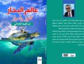 عالم البحار كنوز وأسرار..  كتاب جديد للكاتب إبراهيم الشاذلي