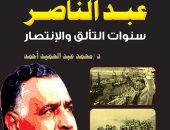 """صدر حديثا.. كتاب """"عبد الناصر.. سنوات التألق والانتصار"""" تأملات فى تاريخ مصر"""