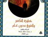خطورة التكفير والفتوى بدون علم فى كتاب جديد للدكتور محمد مختار جمعة