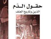 """قرأت لك.. """"حقول الدم"""" كتاب يكشف الأسباب الجوهرية للعنف وعلاقته بالفكر الدينى"""