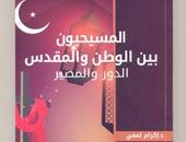"""كتاب """"المسيحيون.. بين الوطن والمقدس"""" يؤكد: الفتح الإسلامى أنقذ الكنيسة الشرقية"""