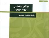 """مكتبة الأسرة تصدر ترجمة عربية لرواية """"الأشياء تتداعى"""""""