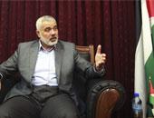 إسماعيل هنية: حماس لا تريد حربا لكنها لن تسمح بتوغلات اسرائيلية فى غزة