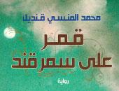 """100 رواية مصرية.. """"قمر على سمرقند"""" رحلة صوفية فى قلب """"نور الله"""""""